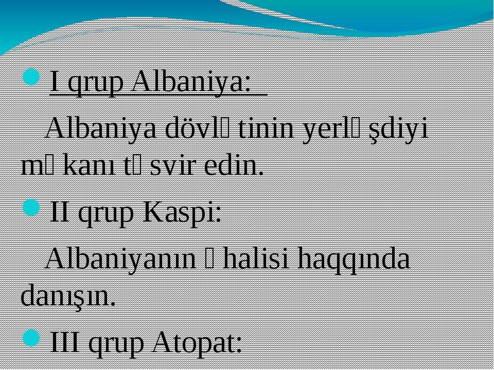 I qrup Albaniya: Albaniya dövlətinin yerləşdiyi məkanı təsvir edin. II qrup K...