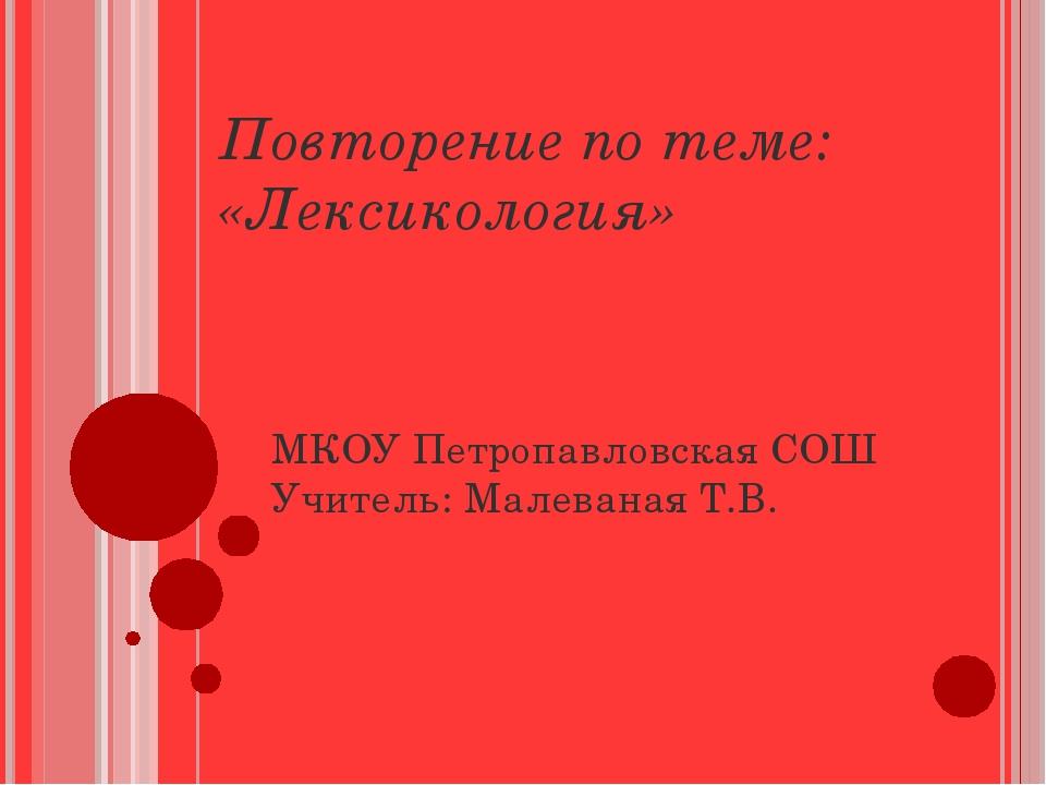 Повторение по теме: «Лексикология» МКОУ Петропавловская СОШ Учитель: Малевана...