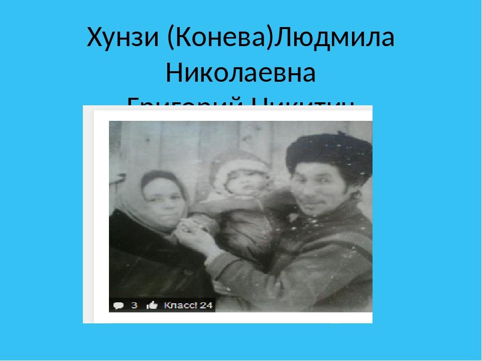 Хунзи (Конева)Людмила Николаевна Григорий Никитич