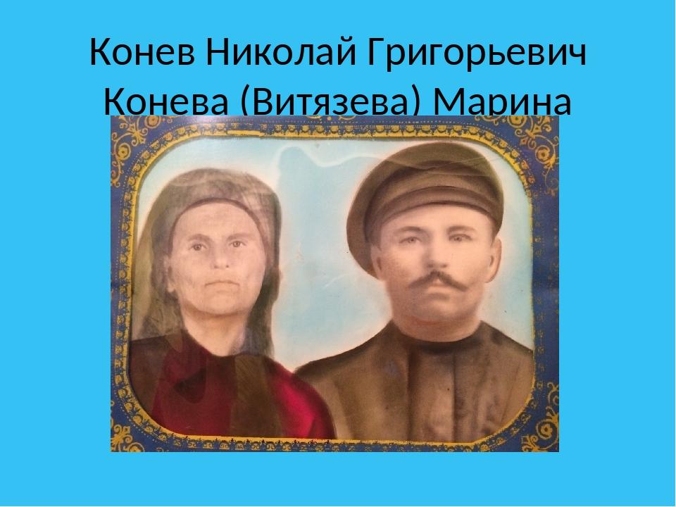 Конев Николай Григорьевич Конева (Витязева) Марина Ивановна