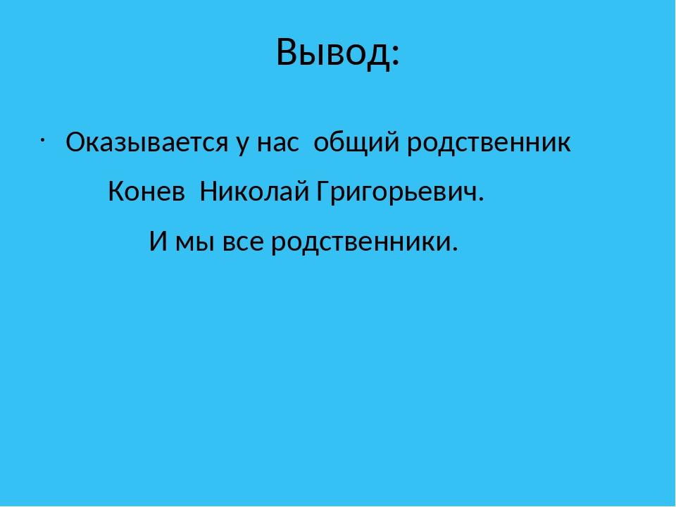 Вывод: Оказывается у нас общий родственник Конев Николай Григорьевич. И мы вс...