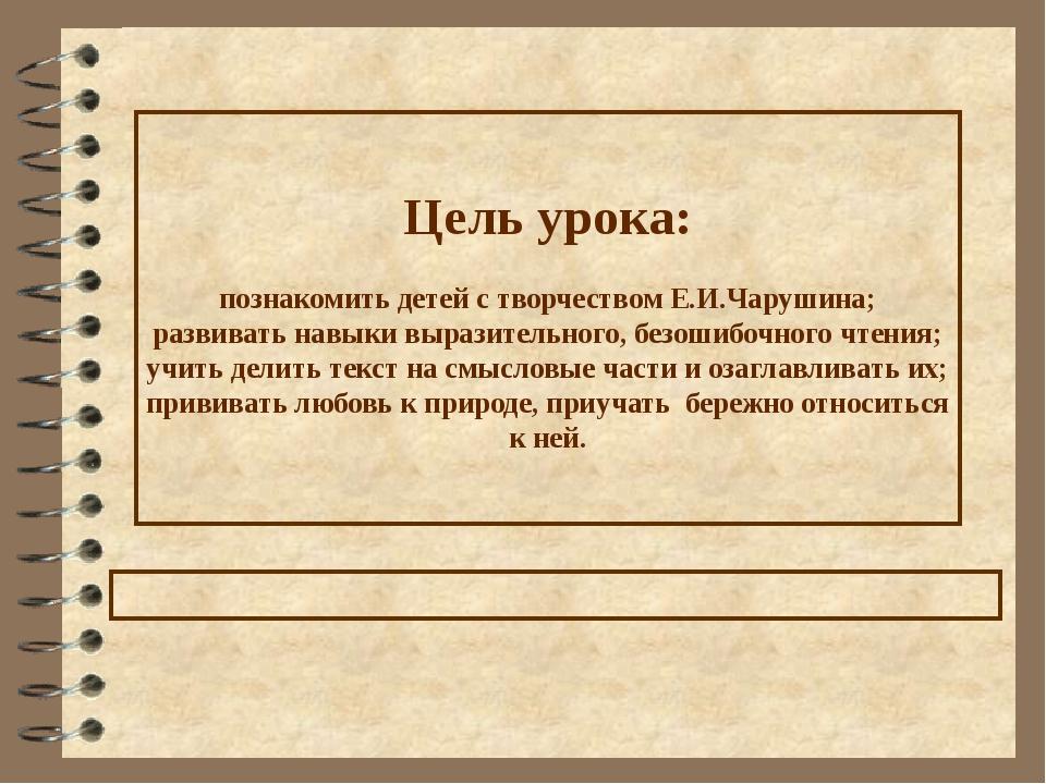 Цель урока: познакомить детей с творчеством Е.И.Чарушина; развивать навыки вы...
