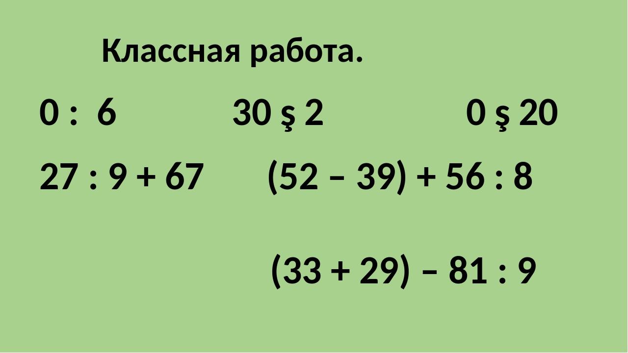 Классная работа. 27 : 9 + 67 (52 – 39) + 56 : 8 (33 + 29) – 81 : 9 0 : 6 30 ∙...