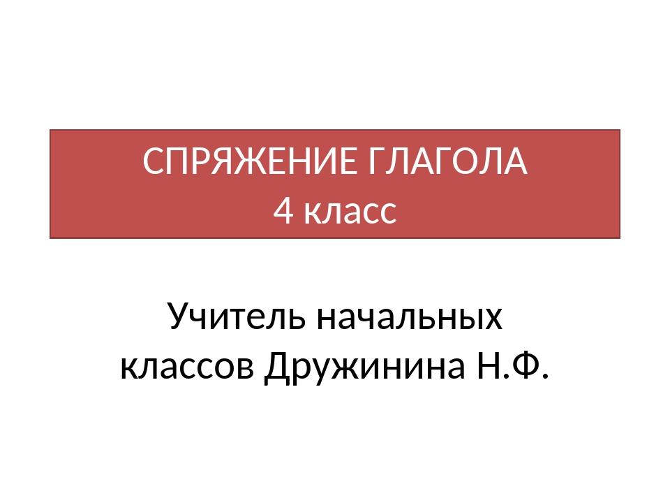 СПРЯЖЕНИЕ ГЛАГОЛА 4 класс Учитель начальных классов Дружинина Н.Ф.