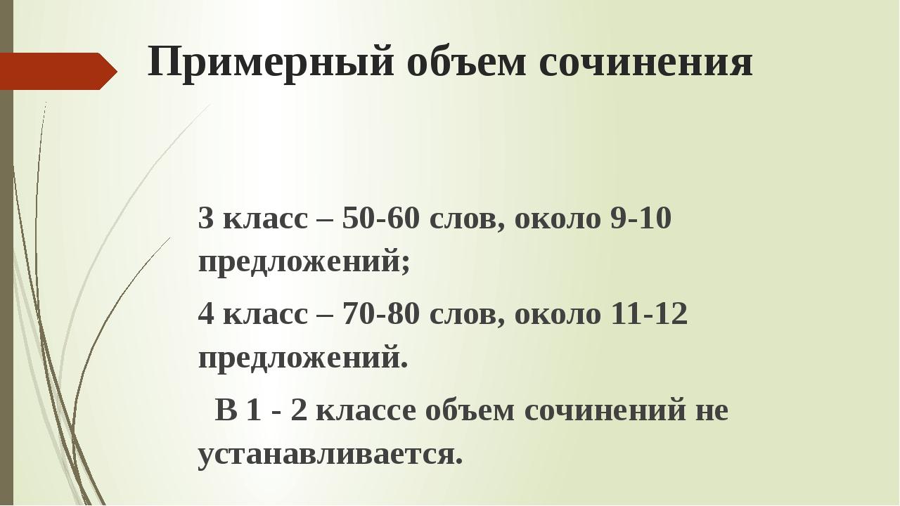 Примерный объем сочинения 3 класс – 50-60 слов, около 9-10 предложений; 4 кла...