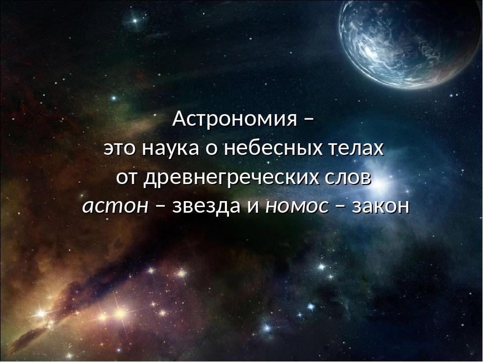 Астрономия – это наука о небесных телах от древнегреческих слов астон – звезд...