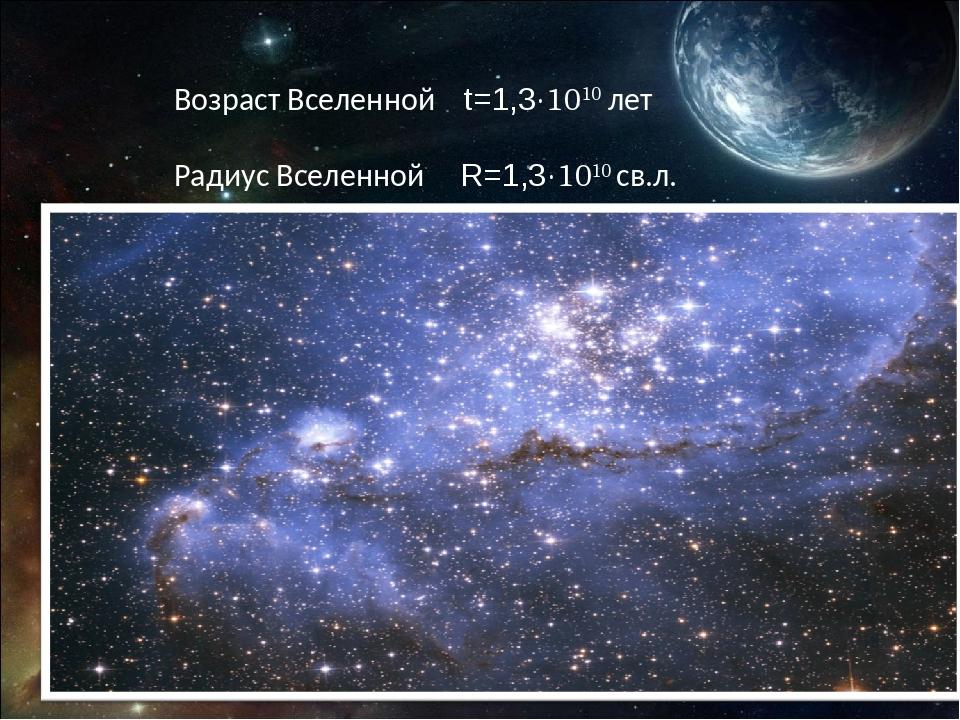 Возраст Вселенной t=1,3·1010 лет Радиус Вселенной R=1,3·1010 св.л.