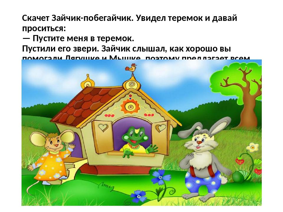 Скачет Зайчик-побегайчик. Увидел теремок и давай проситься: — Пустите меня в...