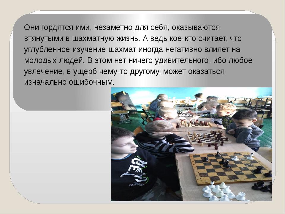 Они гордятся ими, незаметно для себя, оказываются втянутыми в шахматную жизнь...