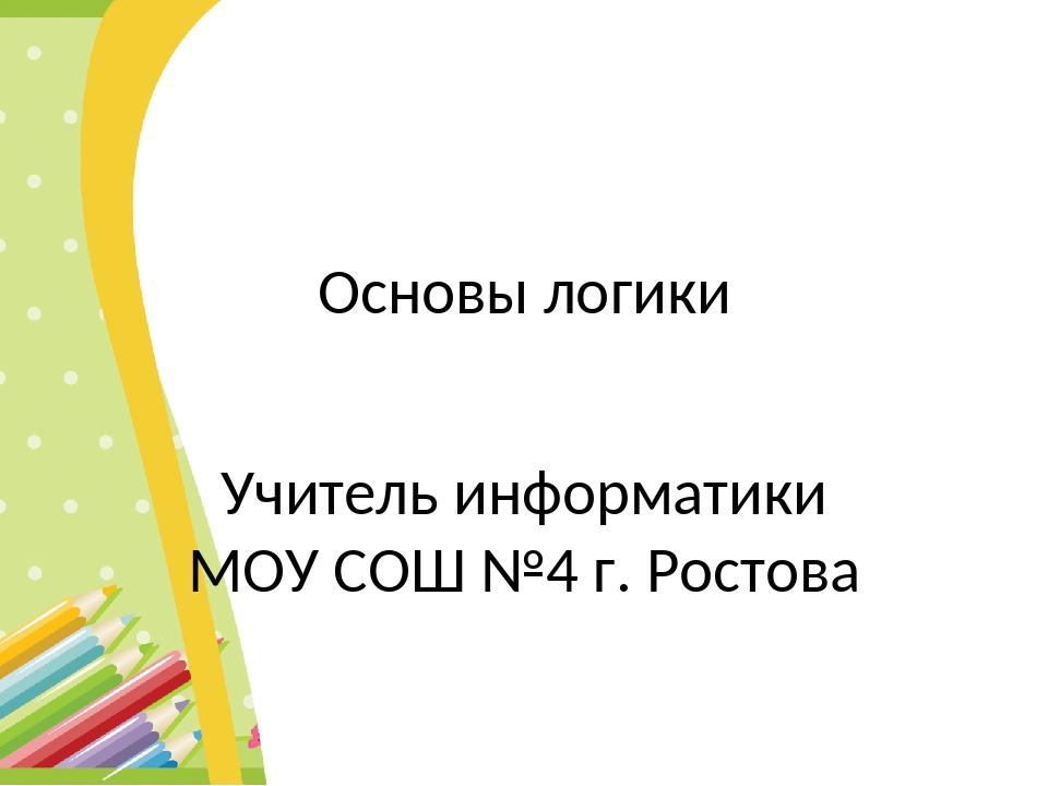 Основы логики Учитель информатики МОУ СОШ №4 г. Ростова