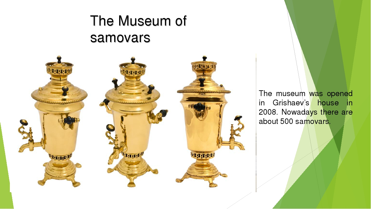 The Museum of samovars The museum was opened in Grishaev's house in 2008. Now...