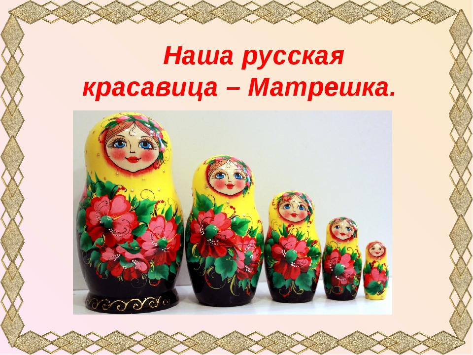Наша русская красавица – Матрешка.