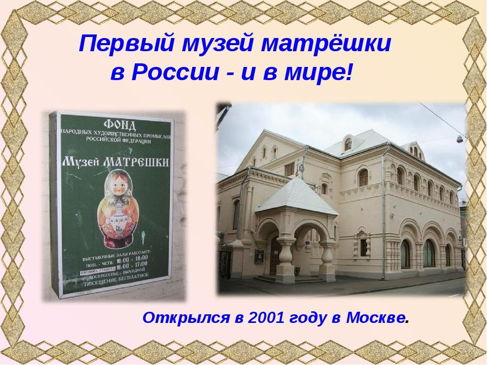 Первый музей матрёшки в России - и в мире! Открылся в 2001 году в Москве.
