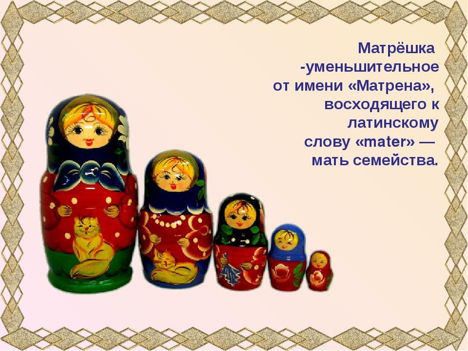 Матрёшка -уменьшительное от имени «Матрена», восходящего к латинскому слову «...