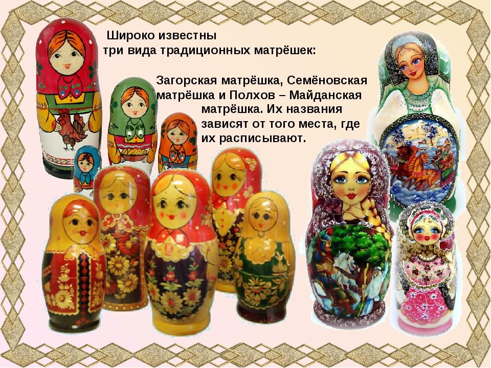 Широко известны три вида традиционных матрёшек: Загорская матрёшка, Семёновс...