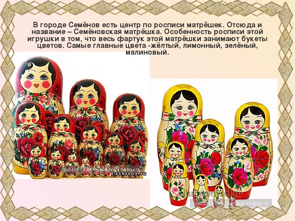 В городе Семёнов есть центр по росписи матрёшек. Отсюда и название – Семёновс...