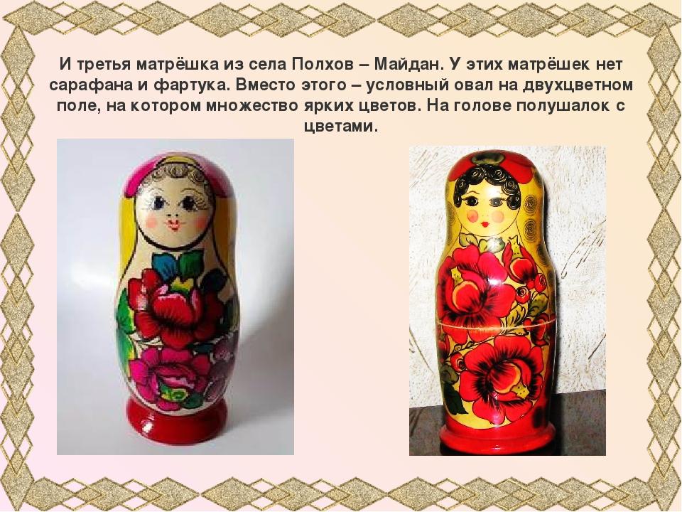 И третья матрёшка из села Полхов – Майдан. У этих матрёшек нет сарафана и фар...