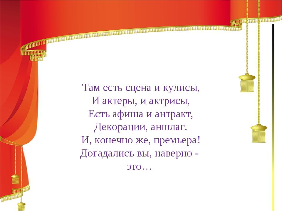 Там есть сцена и кулисы, И актеры, и актрисы, Есть афиша и антракт, Декораци...