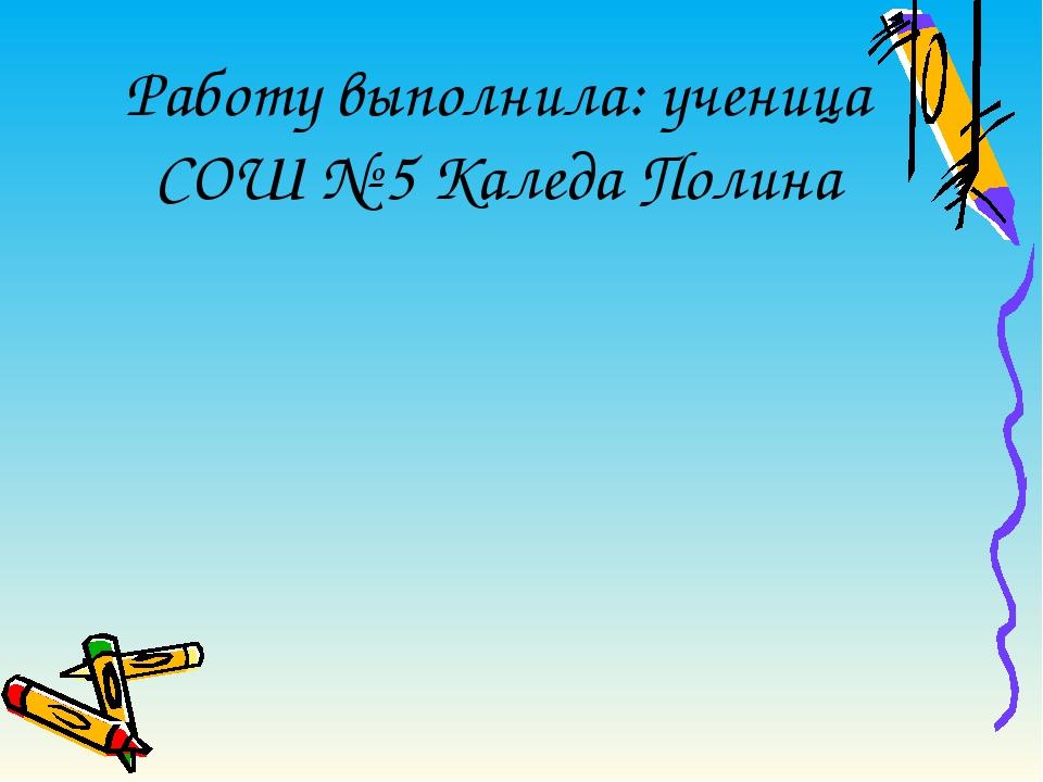 Работу выполнила: ученица СОШ № 5 Каледа Полина
