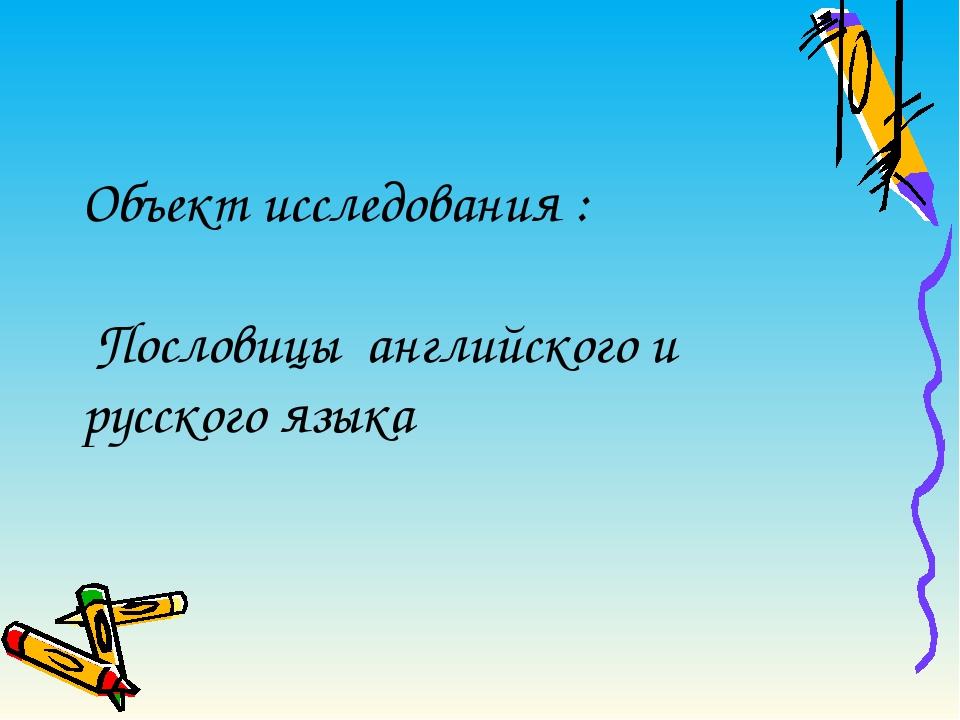 Объект исследования :   Пословицы  английского и русского языка