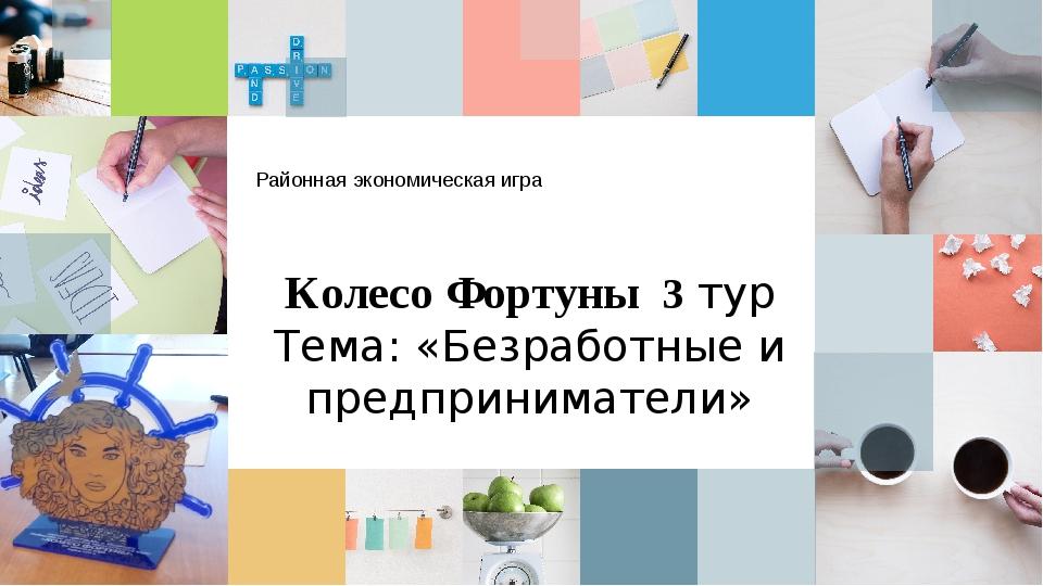 Районная экономическая игра Колесо Фортуны 3 тур Тема: «Безработные и предпри...