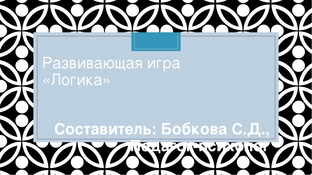 Развивающая игра «Логика» Составитель: Бобкова С.Д., Педагог-психолог C