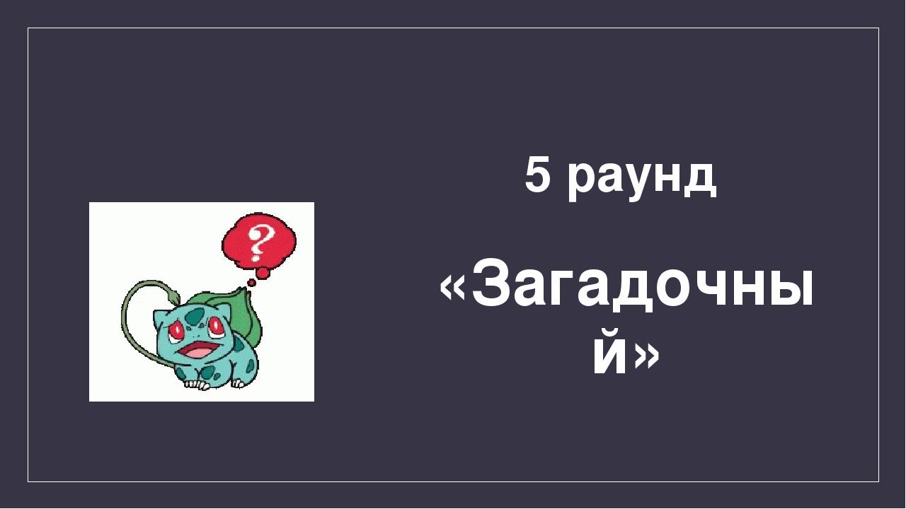 5 раунд «Загадочный»