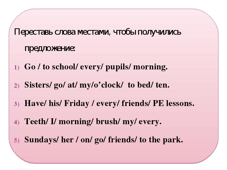 Переставь слова местами, чтобы получились предложение: Go / to school/ every...