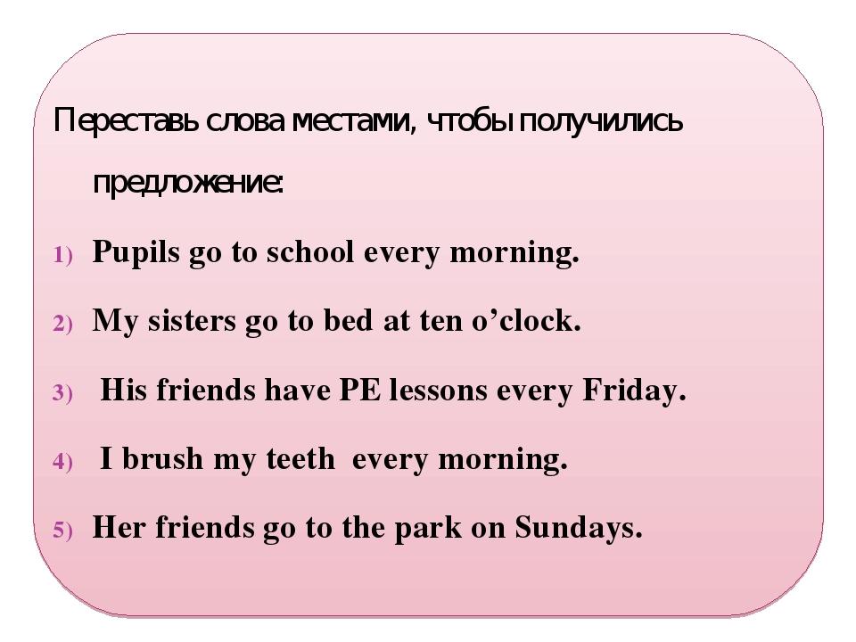 Переставь слова местами, чтобы получились предложение: Pupils go to school e...