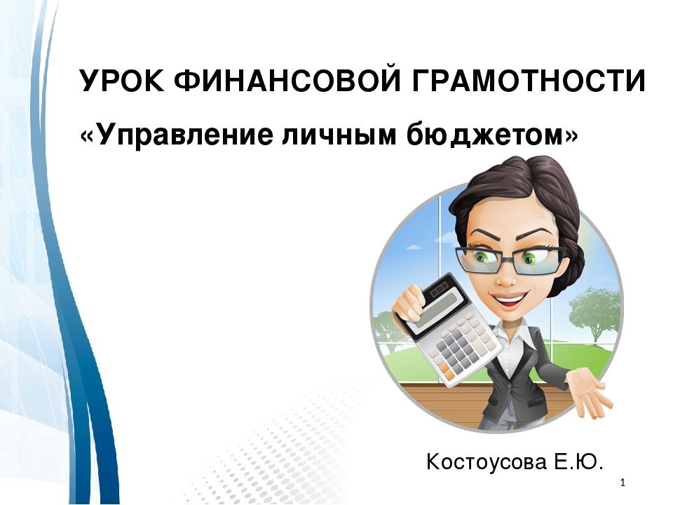 УРОК ФИНАНСОВОЙ ГРАМОТНОСТИ «Управление личным бюджетом» Костоусова Е.Ю.