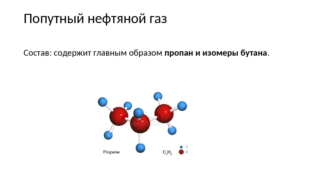Попутный нефтяной газ Состав: содержит главным образом пропан и изомеры бутана.