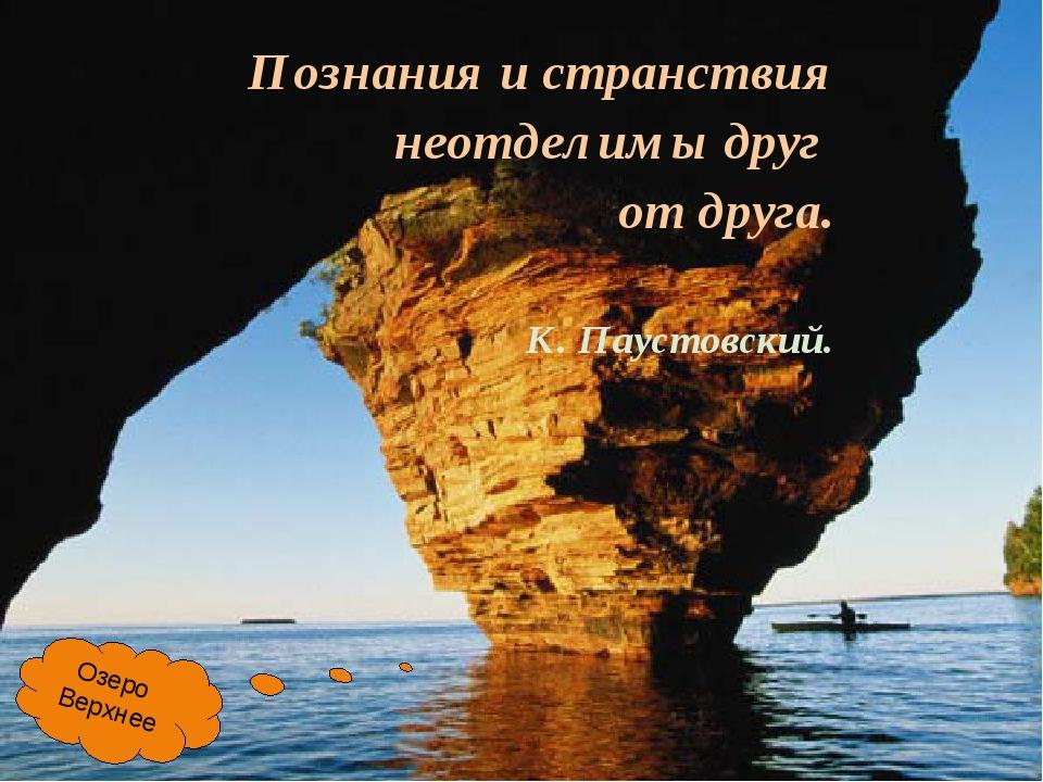 Познания и странствия неотделимы друг от друга. К. Паустовский. Озеро Верхнее