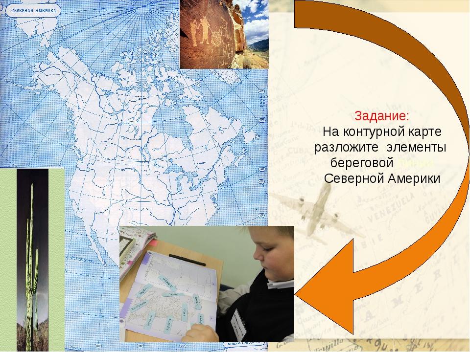 Задание: На контурной карте разложите элементы береговой линии Северной Америки