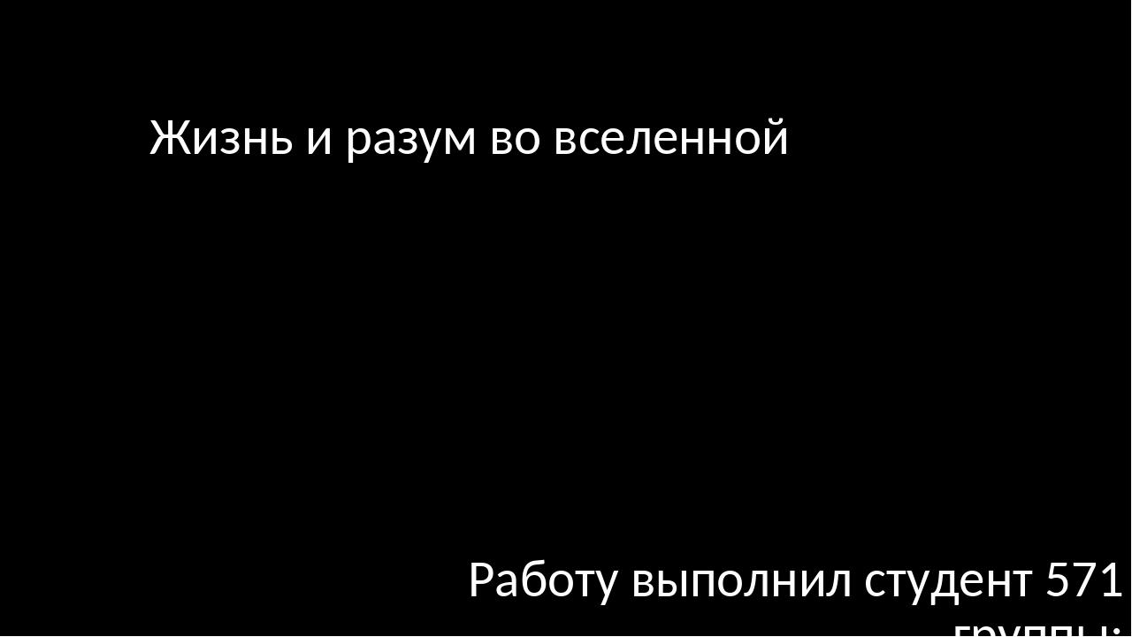 Жизнь и разум во вселенной Работу выполнил студент 571 группы: Галеев Альберт