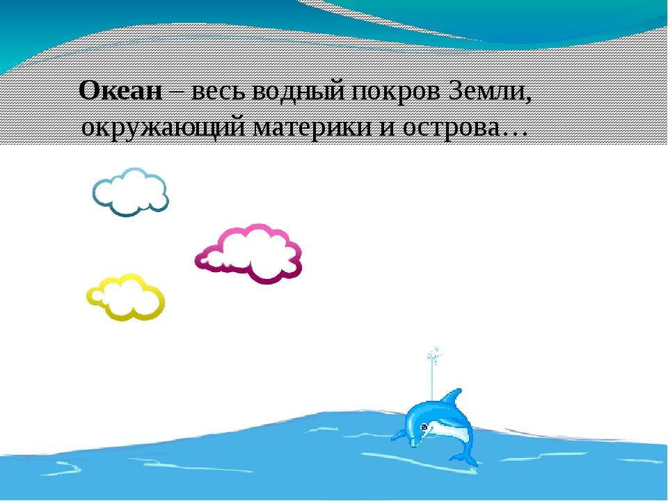 Океан – весь водныйпокровЗемли, окружающий материки иострова…