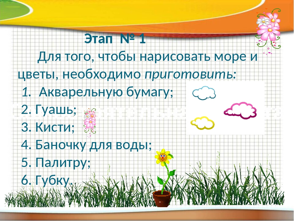 Этап № 1 Для того, чтобы нарисовать море и цветы, необходимо приготовить: 1....