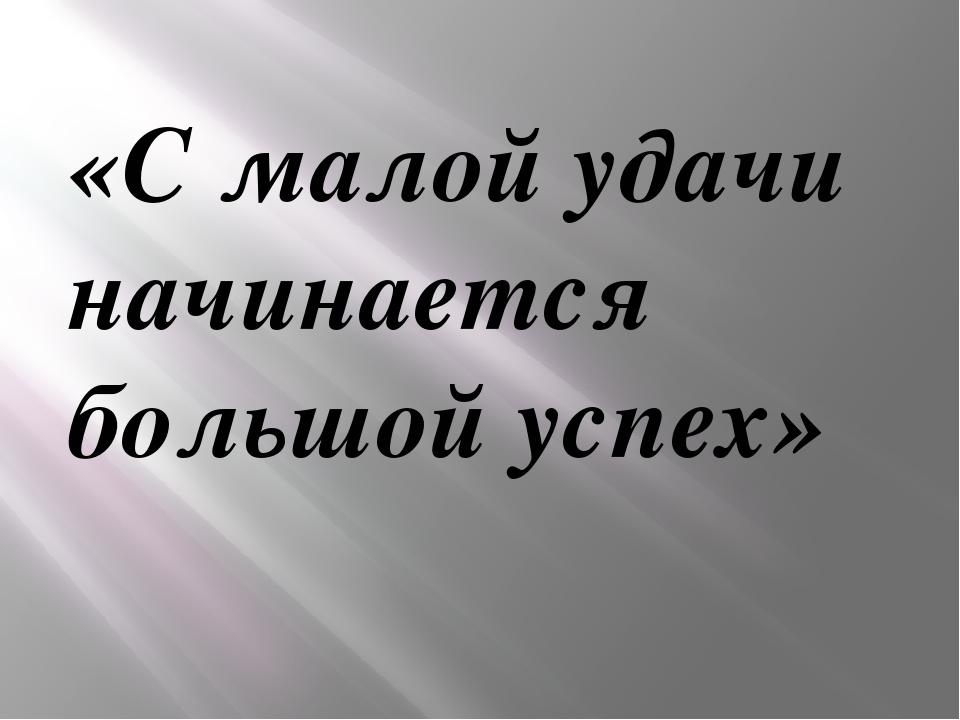 «С малой удачи начинается большой успех»