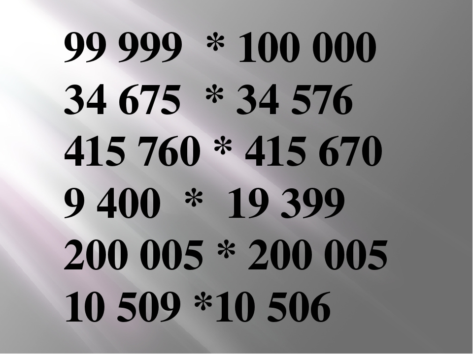 99 999 * 100000 34675 * 34 576 415 760 * 415670 9 400 * 19399 200 005 * 2...