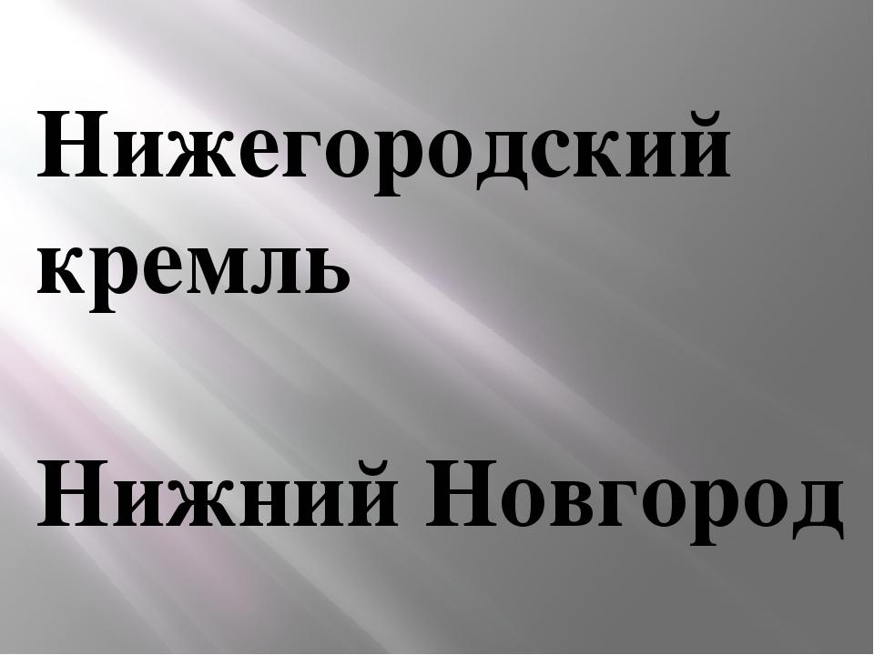 Нижегородский кремль Нижний Новгород