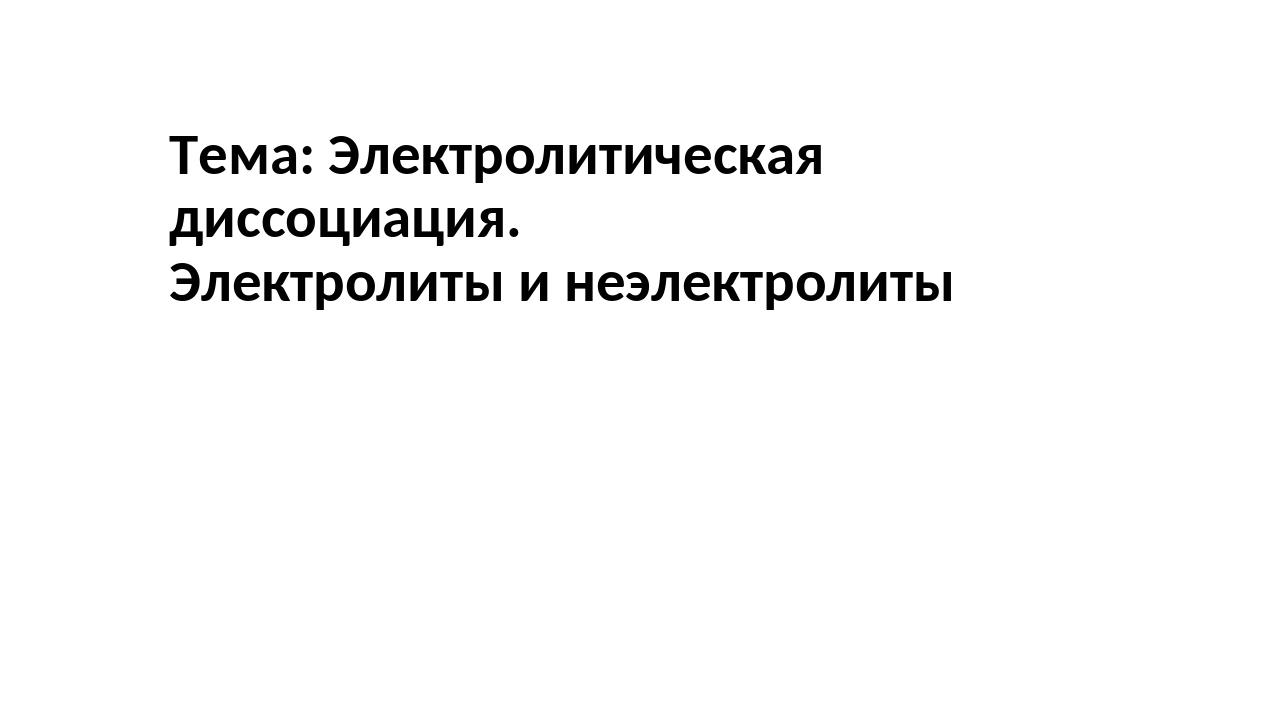 Тема: Электролитическая диссоциация. Электролиты и неэлектролиты