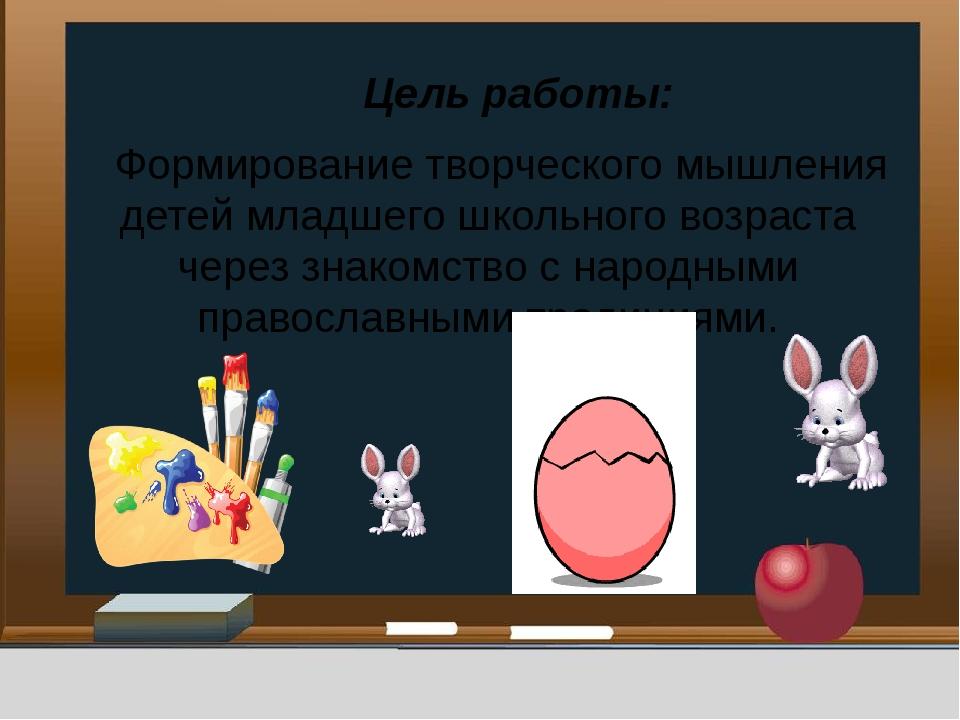 Цель работы: Формирование творческого мышления детей младшего школьного возр...