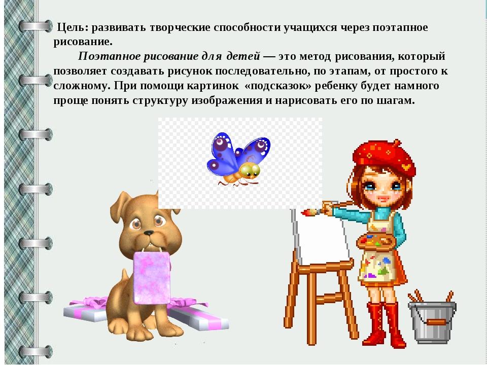Цель:развивать творческие способности учащихся через поэтапное рисование. П...