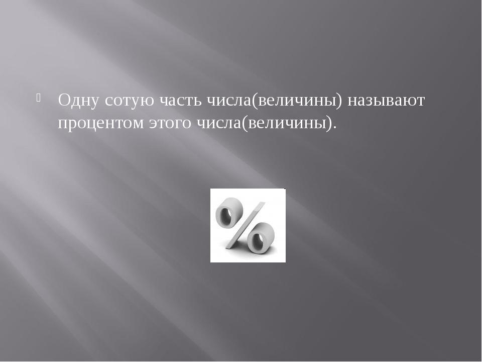 Одну сотую часть числа(величины) называют процентом этого числа(величины).