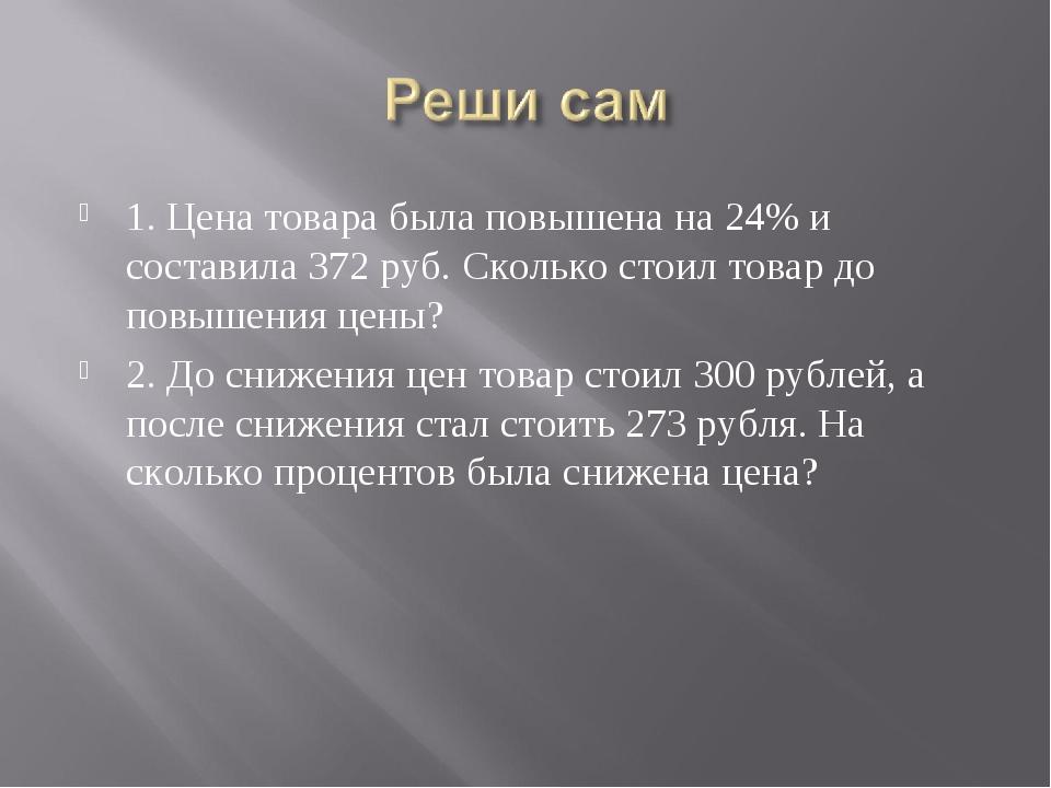 1. Цена товара была повышена на 24% и составила 372 руб. Сколько стоил товар...