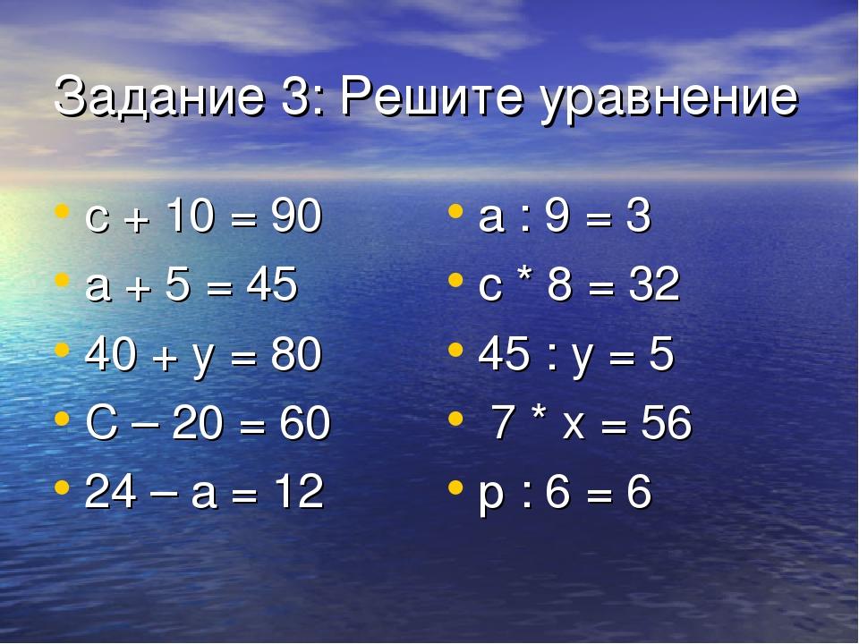 Задание 3: Решите уравнение с + 10 = 90 а + 5 = 45 40 + у = 80 С – 20 = 60 24...