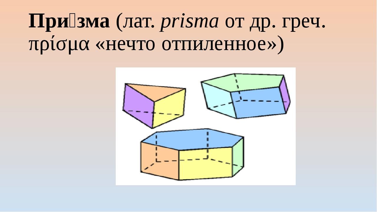 При́зма (лат.prisma от др. греч. πρίσμα «нечто отпиленное»)