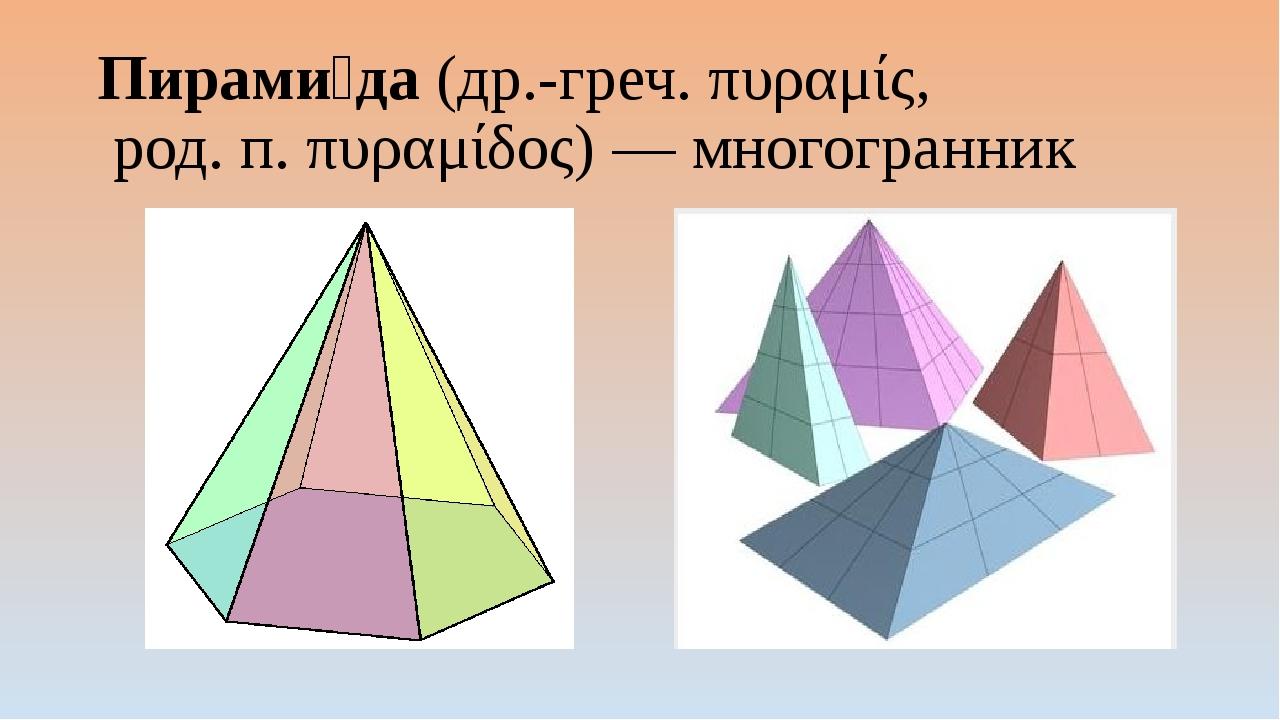 Пирами́да (др.-греч. πυραμίς, род. п. πυραμίδος)— многогранник