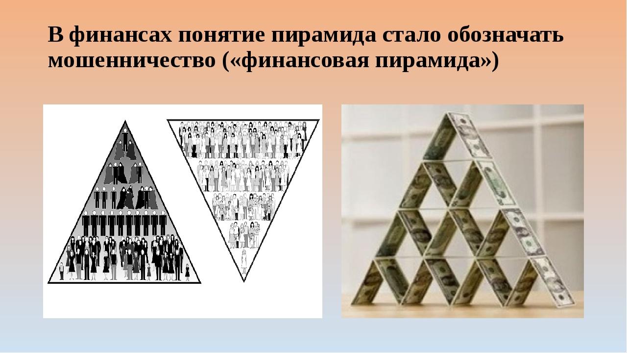 В финансах понятие пирамида стало обозначать мошенничество («финансовая пирам...