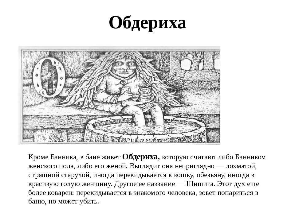 Обдериха Кроме Банника, в бане живет Обдериха, которую считают либо Банником...