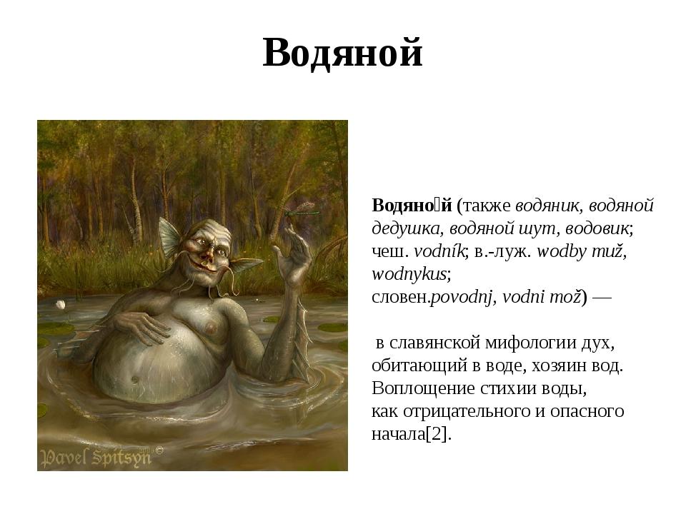 Водяной Водяно́й(такжеводяник, водяной дедушка, водяной шут, водовик;чеш....